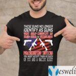 These Guns No Longer Identify As Guns Shirts