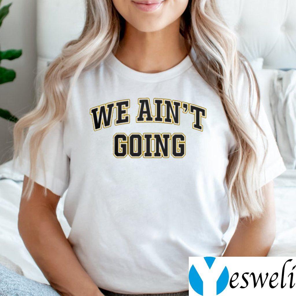 We Ain't Going TeeShirt