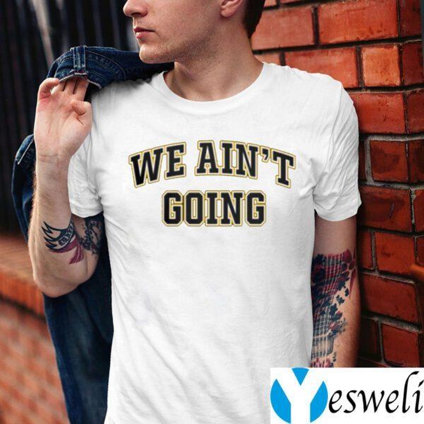 We Ain't Going TeeShirts