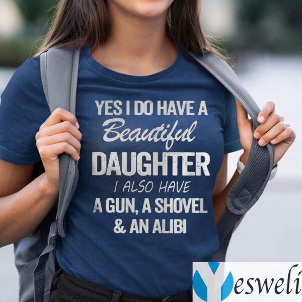 Yes I Do Have A Beautiful Daughter I Also Have A Gun A Shovel An Alibi TeeShirt