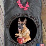 German Shepherd I Run On Caffeine Dog Hair And Cuss Words For Dog Lover