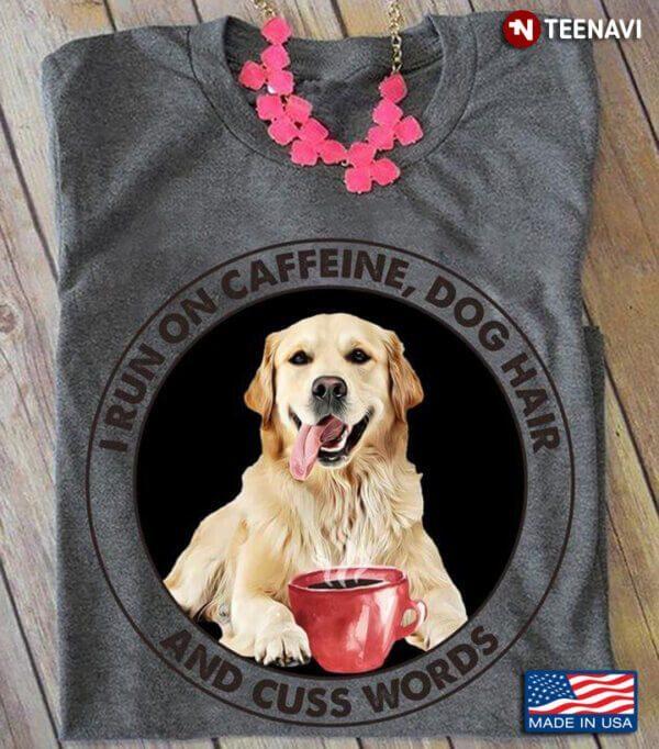 I Run On Caffeine Dog Hair And Cuss Words For Dog Lover Golden Retriever