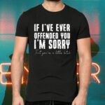 If I've Ever Offended You I'm Sorry That You Are A Little Bitch Shirts