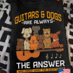 Guitars And Dogs Are Always The Answer Who Are The Question Is
