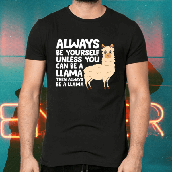 Always Be Yourself Unless You Can Be A Llama Shirts