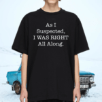 As I Suspected I Was Right All Along TShirt