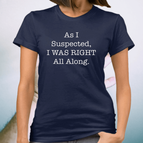 As I Suspected I Was Right All Along TShirts