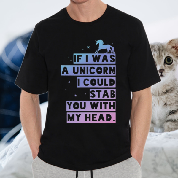 If I Was A Unicorn I Could Stab You With My Head TShirt