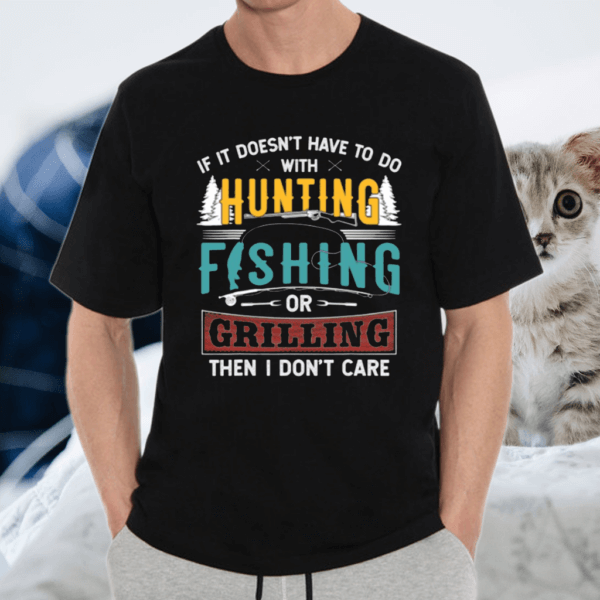 If It Doesn't Have To With Hunting Fishing & Grilling Gift TShirt