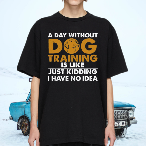 A Day Without Dog Training T Shirt