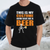 This Is My Costume Now Give Me A Beer Halloween TShirt