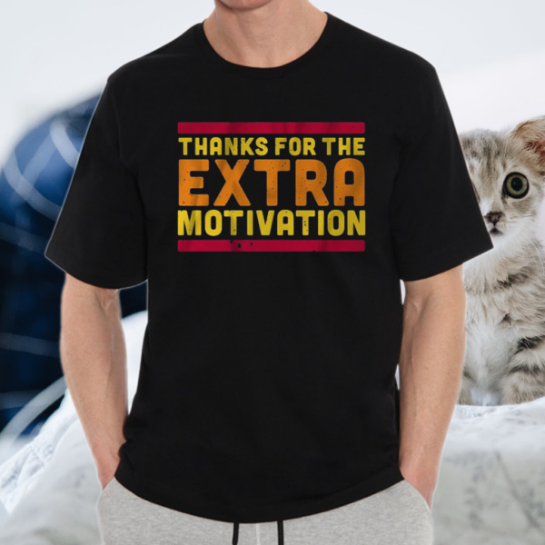thanks for the extra motivation shirt